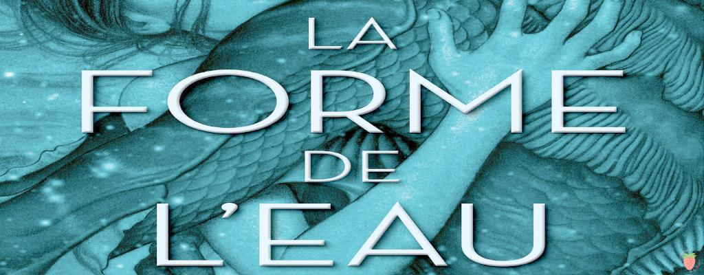 La Forme de l'eau de Guillermo del Toro et Daniel Kraus